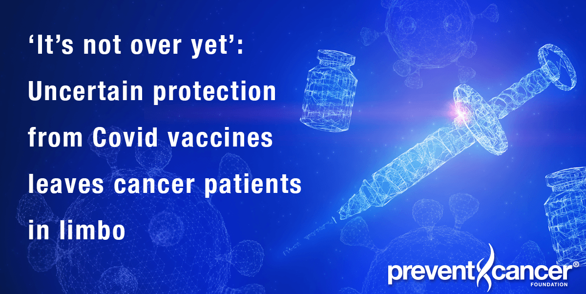 'It's not over yet': Uncertain protection from Covid vaccines leaves cancer patients in limbo